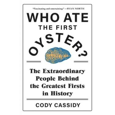 Who Ate the First Oyster?: The Extraordinary People Behind the Greatest Firsts in History - Cathy Cassidy