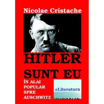 Hitler sunt eu. In alai popular spre Auschwitz - Nicolae Cristache