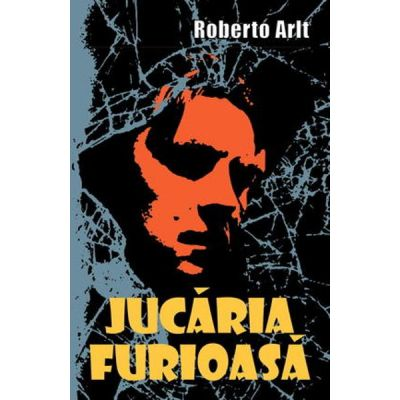 Jucaria furioasa - Roberto Arlt