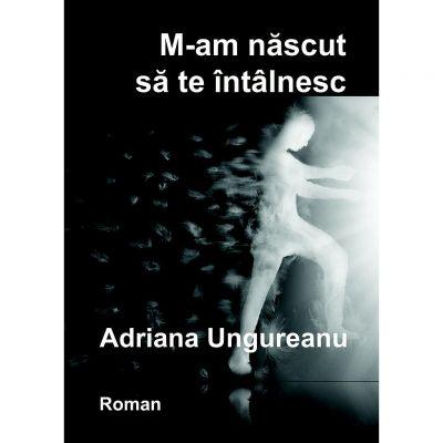 M-am nascut sa te intalnesc - Adriana Ungureanu