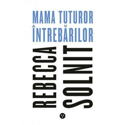 Mama tuturor intrebarilor - Rebecca Solnit