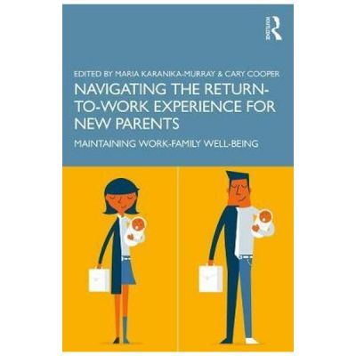 Navigating the Return-to-Work Experience for New Parents - Maria Karanika-Murray, Cary Cooper