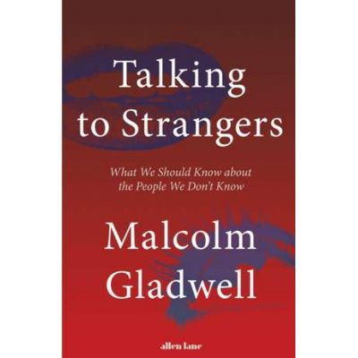 Talking to Strangers. What We Should Know about the People We Don't Know - Malcolm Gladwell