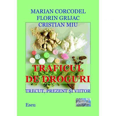 Traficul de droguri. Trecut, prezent si viitor - Marian Corcodel, Florin Grijac, Cristian Miu