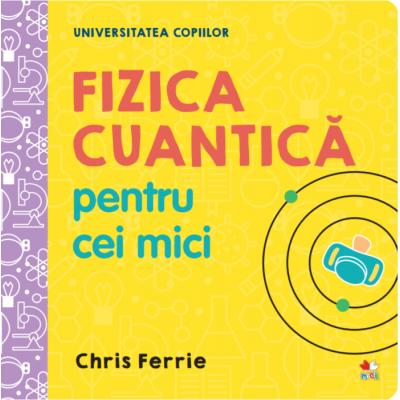 Universitatea copiilor. Fizica cuantica pentru cei mici - Chris Ferrie