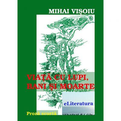 Viata cu lupi, bani si moarte - Mihai Visoiu