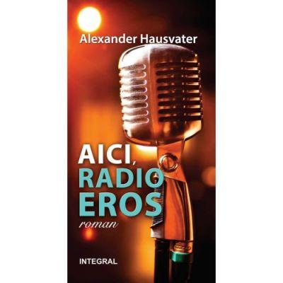 AICI, RADIO EROS (roman) - Alexander Hausvater
