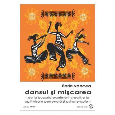 Dansul si miscarea. De la bucuria exprimarii creative la optimizare personala si psihoterapie - Florin Vancea