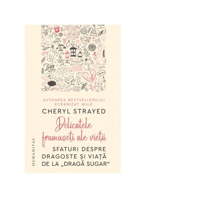 Delicatele frumuseti ale vietii. Sfaturi despre dragoste si viata de la Draga Sugar - Cheryl Strayed