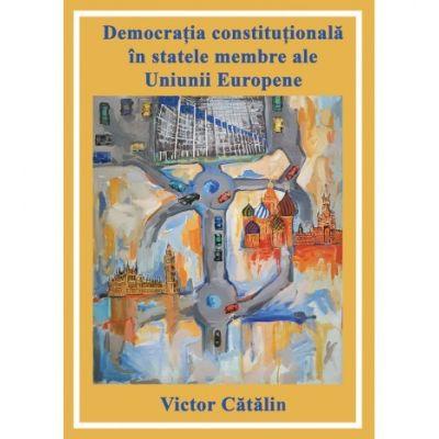 Democratia constitutionala in statele membre ale Uniunii Europene - Victor Catalin