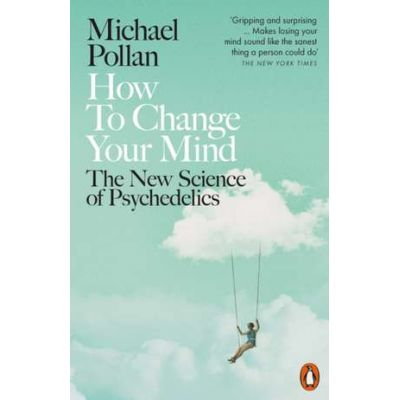 How to Change Your Mind. The New Science of Psychedelics - Michael Pollan