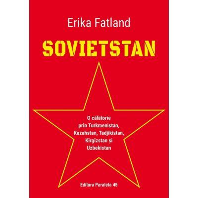 SOVIETSTAN. O calatorie prin Turkmenistan, Kazahstan, Tadjikistan, Kirgizstan si Uzbekistan - Erika Fatland