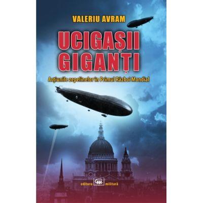 Ucigasii giganti. Actiunile zepelinelor in Primul Razboi Mondial - Valeriu Avram