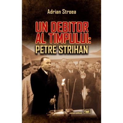 Un debitor al timpului: Petre Strihan - Adrian Stroea