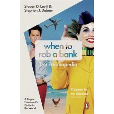 When to Rob a Bank. A Rogue Economist's Guide to the World - Steven D. Levitt, Stephen J. Dubner