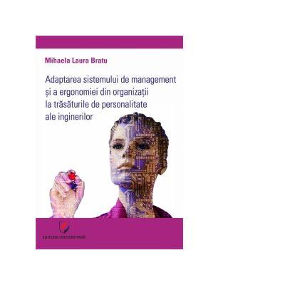 Adaptarea sistemului de management si a ergonomiei din organizatii la trasaturile de personalitate ale inginerilor - Mihaela Laura Bratu