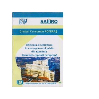 Eficienta si schimbare in managementul public din Romania. Bucuresti, capitala europeana - Cristian Constantin Poteras