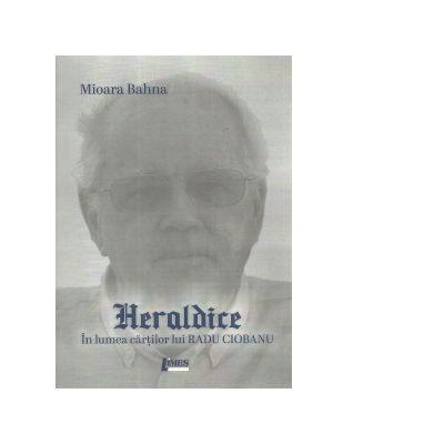 Heraldice. In lumea cartilor lui Radu Ciobanu - Mioara Bahna