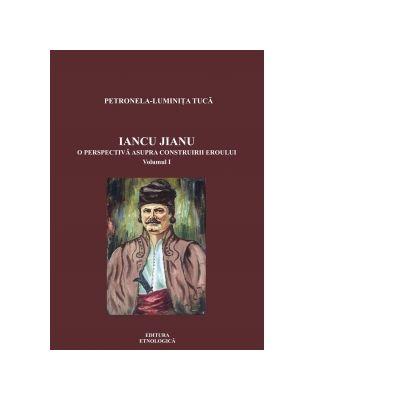 Iancu Jianu. O perspectiva asupra construirii eroului, volumul I - Petronela-Luminita Tuca
