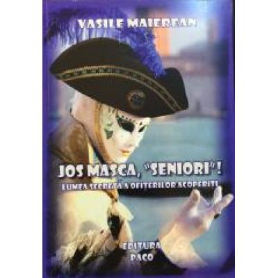 Jos masca, Seniori! Lumea secreta a ofiterilor acoperiti - Vasile Maierean