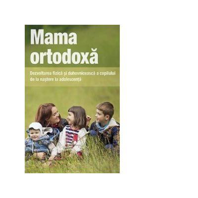 Mama ortodoxa. Dezvoltarea fizica si duhovniceasca a copilului de la nastere la adolescenta - Vladimir Zobern