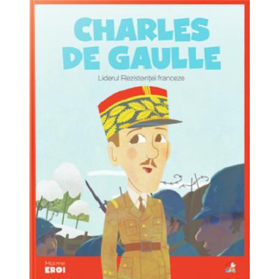 MICII EROI. Charles de Gaulle. Liderul Rezistentei franceze