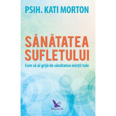 Sanatatea sufletului. Cum sa ai grija de sanatatea mintii tale - Kati Morton