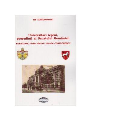 Universitari ieseni, presedinti ai Senatului Romaniei: Paul Bujor, Traian Bratu, Neculai Costachescu - Ion Agrigoroaiei