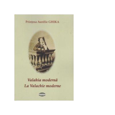 Valahia Moderna. La Valachie moderne - Aurelie Ghika