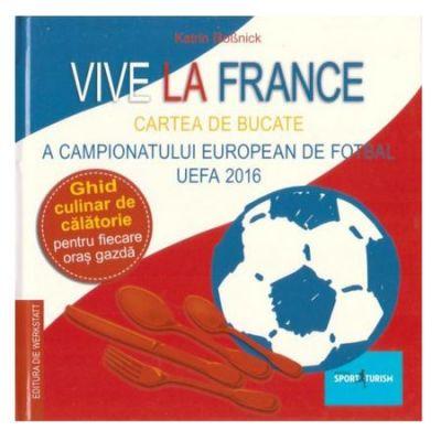 Vive la France. Cartea de bucate a Campionatului European de Fotbal UEFA 2016. Ghid culinar de calatorie pentru fiecare oras gazda - Katrin Rossnick