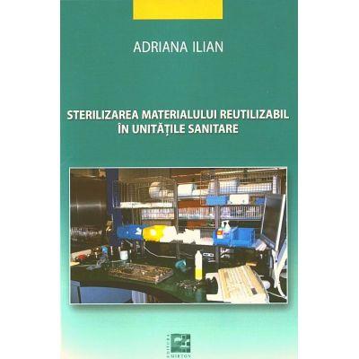 Sterilizarea materialului reutilizabil in unitati sanitare - Adriana Ilian editura Mirton