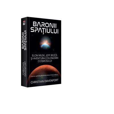 Baronii spatiului. Elon Musk, Jeff Bezos si aventura colonizarii cosmosului - Christian Davenport