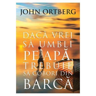 Daca vrei sa umbli pe apa, trebuie sa cobori din barca - editia a 2-a - John Ortberg