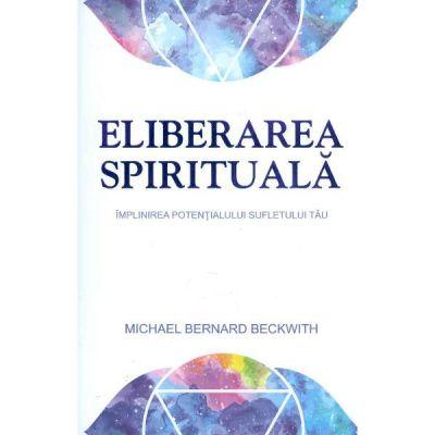 Eliberarea spirituala. Implinirea potentialului sufletului tau - Michael Bernard Beckwith