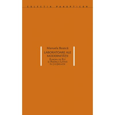 Laboratoare ale modernitatii. Europa de Est si America Latina in (co)relatie - Manuela Boatca