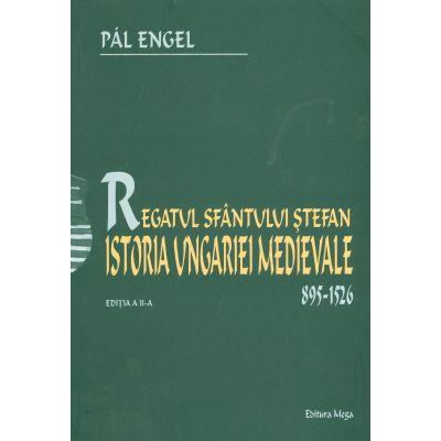 Regatul Sfantului Stefan. Istoria Ungariei Medievale 895-1526 - Pal Engel