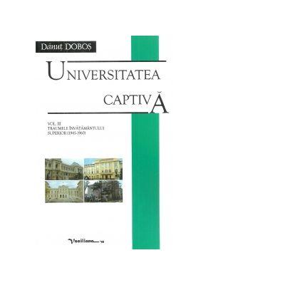 Universitatea captiva. Volumul II. Traumele invatamantului superior (1945-1960) - Danut Dobos