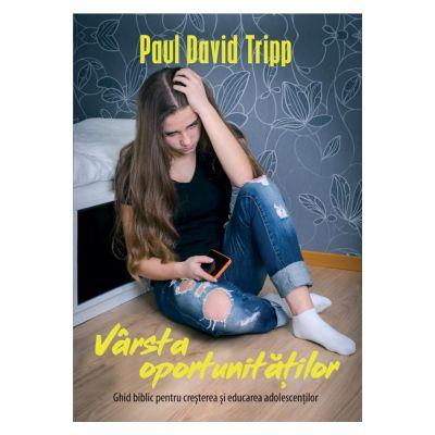 Varsta oportunitatilor. Ghid biblic pentru cresterea si educarea adolescentilor - Paul David Tripp