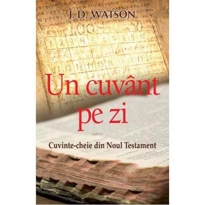 Un cuvant pe zi. Cuvinte-cheie din Noul Testament - J. D. Watson
