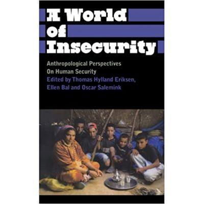 A World of Insecurity. Anthropological Perspectives on Human Security - Thomas Hylland Eriksen, Oscar Salemink, Ellen Bal
