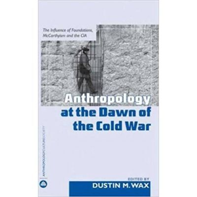 Anthropology At the Dawn of the Cold War. The Influence of Foundations, McCarthyism and the CIA - Dustin M. Wax