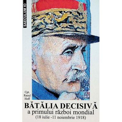 Batalia decisiva a Primului Razboi Mondial. 18 iulie - 11 noiembrie 1918 - Raoul Hoff