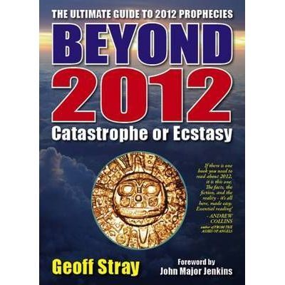 Beyond 2012. Catastrophe or Ecstasy. A Complete Guide to End-of-time Predictions - Geoff Stray