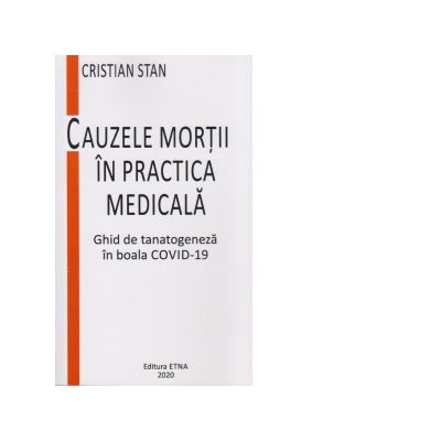Cauzele mortii in practica medicala. Ghid de tanatogeneza in boala COVID-19 - Cristian Stan