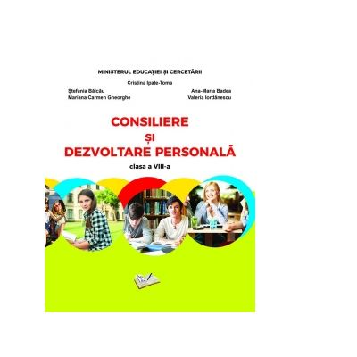 Consiliere si dezvoltare personala. Manual pentru clasa a VIII-a - Cristina Ipate-Toma, Carmen Gheorghe, Stefania Balcau, Ana-Maria Badea, Valeria Iordanescu