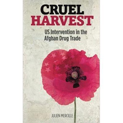 Cruel Harvest. US Intervention in the Afghan Drug Trade - Julien Marcille
