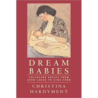 Dream Babies. Childcare Advice From John Locke to Gina Ford - Christina Hardyment