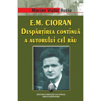 E. M. Cioran. Despartirea continua a autorului cel rau - Marian Victor Buciu