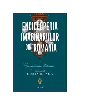 Enciclopedia imaginariilor din Romania. Volumul I. Imaginar literar - Corin Braga
