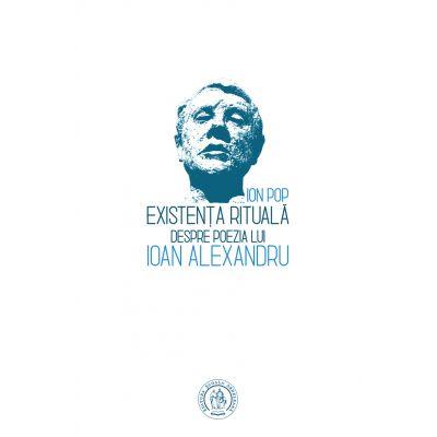 Existenta rituala. Despre poezia lui Ioan Alexandru - Ion Pop